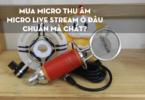 Mua micro thu âm, micro live stream ở đâu chuẩn mà chất?